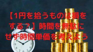 【1円を拾うものは損をする?】時間を無駄にせず時間単価を考えよう