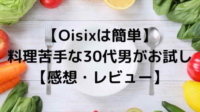 【Oisixは簡単】料理苦手な30代男がお試し【感想・レビュー】