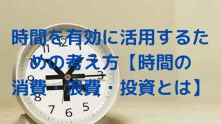 時間を有効に活用するための考え方【時間の 消費・浪費・投資とは】
