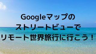 Googleマップのストリートビューでリモート世界旅行に行こう!