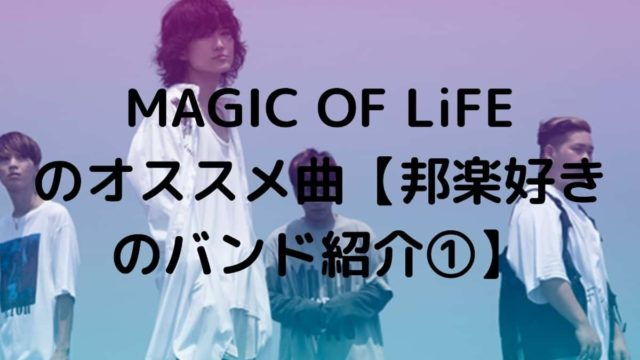 MAGIC OF LiFE のオススメ曲【邦楽好きのバンド紹介①】