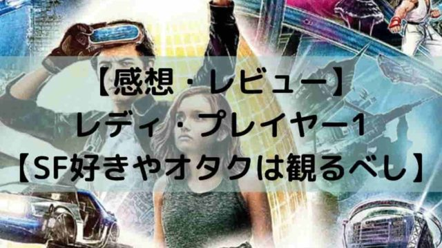 【感想・レビュー】 レディ・プレイヤー1 【SF好きやオタクは観るべし】