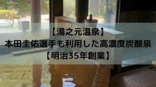 【湯之元温泉】 本田圭佑選手も利用した高濃度炭酸泉 【明治35年創業】