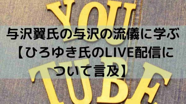 与沢翼氏の与沢の流儀に学ぶ【ひろゆき氏のLIVE配信に ついて言及】